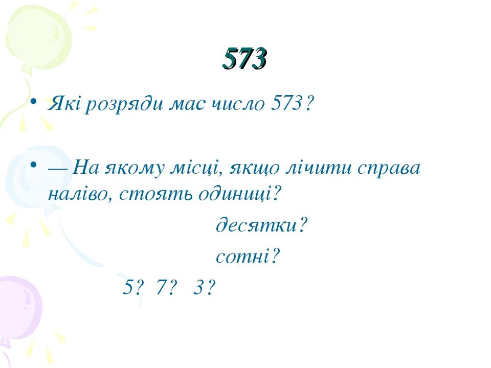 573 Які розряди має число 573? — На якому місці, якщо лічити справа наліво, стоять одиниці? десятки? сотні? 5? 7? 3?