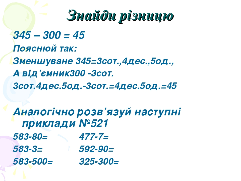 Знайди різницю 345 – 300 = 45 Пояснюй так: Зменшуване 345=3сот.,4дес.,5од., А від'ємник300 -3сот. 3сот.4дес.5од.-3сот.=4дес.5од.=45 Аналогічно розв...