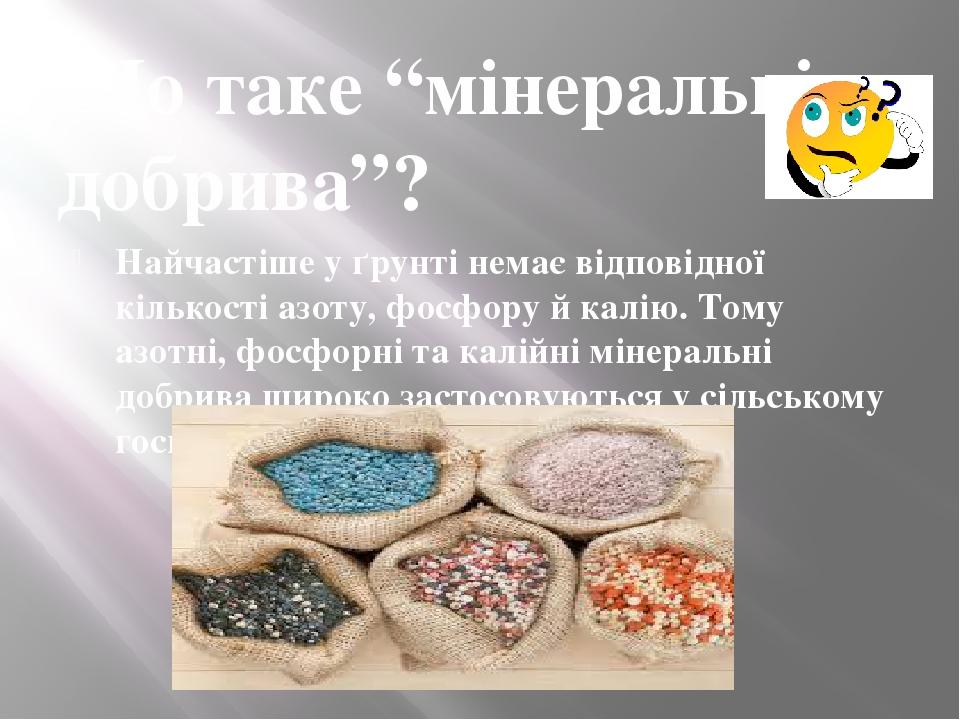 """Що таке """"мінеральні добрива""""? Найчастіше у ґрунті немає відповідної кількості азоту, фосфору й калію. Тому азотні, фосфорні та калійні мінеральні д..."""