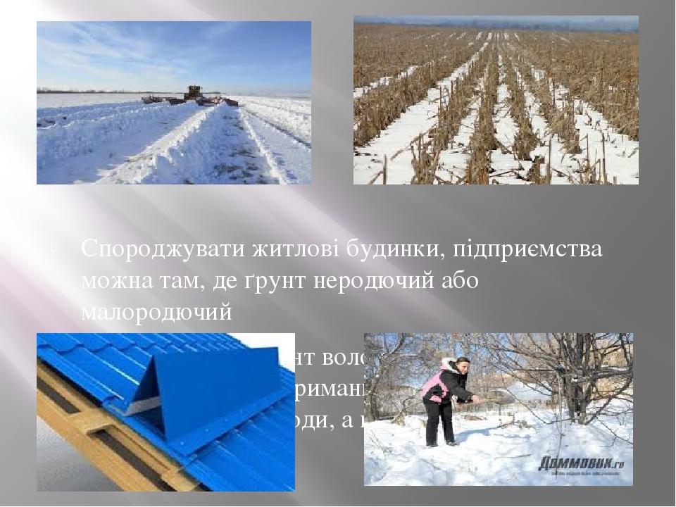Спороджувати житлові будинки, підприємства можна там, де ґрунт неродючий або малородючий Щоб збагатити ґрунт вологою, треба взимку проводити снігоз...