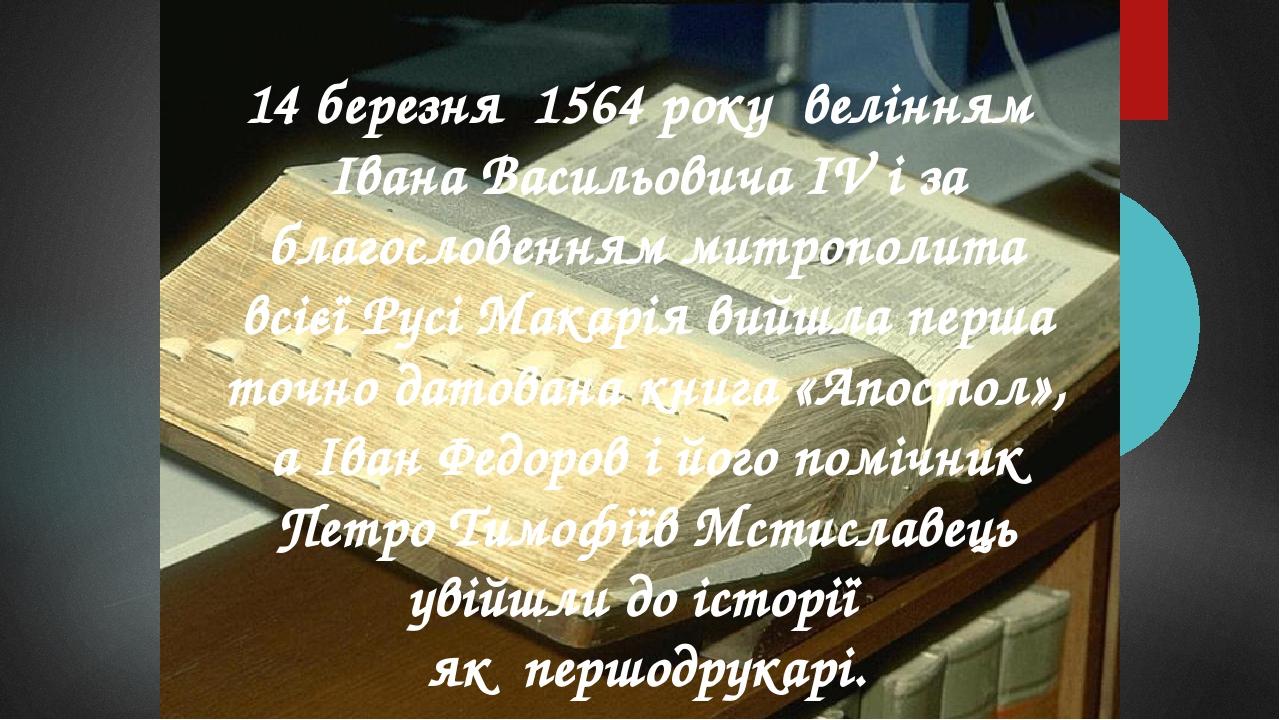 14 березня 1564 року велінням Івана Васильовича IV і за благословенням митрополита всієї Русі Макарія вийшла перша точно датована книга «Апостол», ...