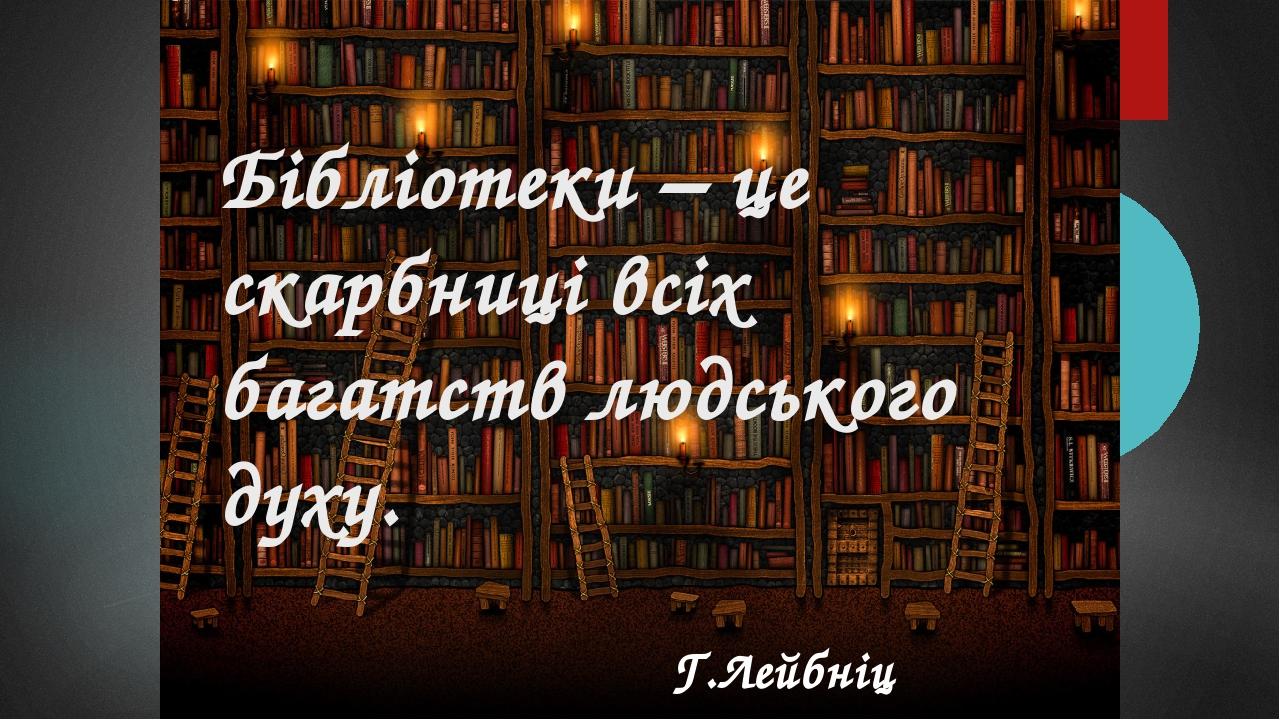 Бібліотеки – це скарбниці всіх багатств людського духу. Г.Лейбніц