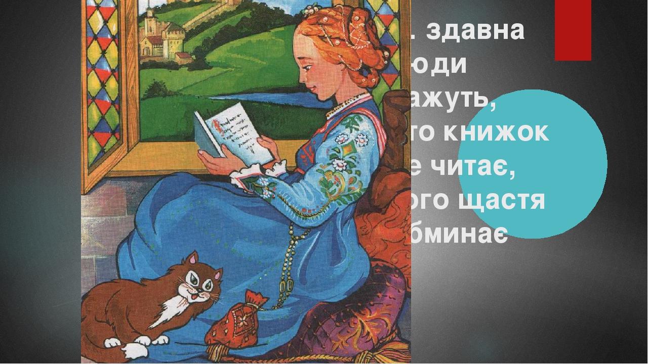 … здавна люди кажуть, хто книжок не читає, того щастя обминає