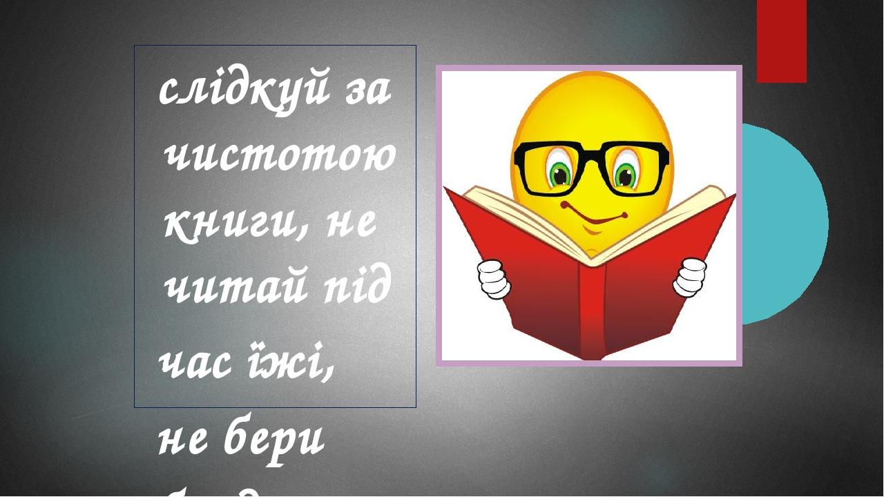 слідкуй за чистотою книги, не читай під час їжі, не бери брудними руками