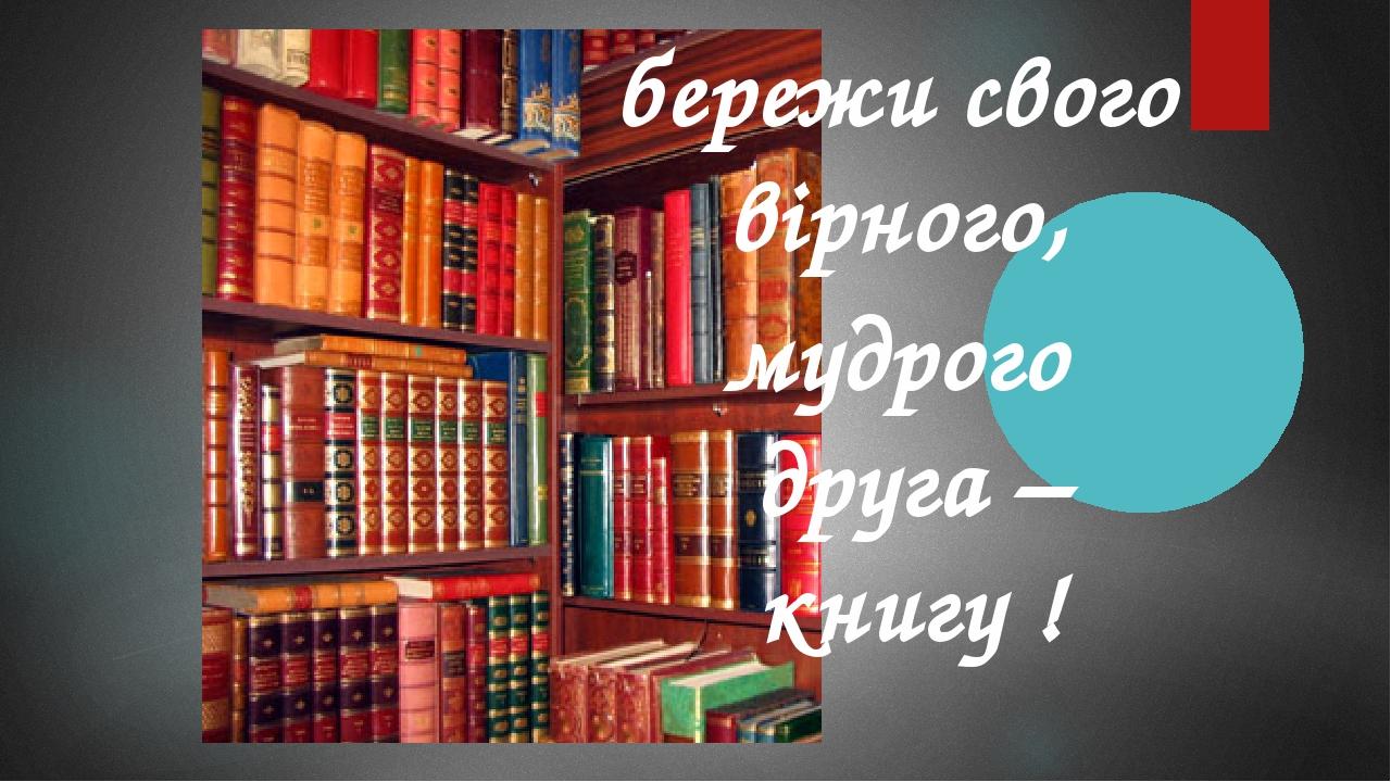 бережи свого вірного, мудрого друга – книгу !
