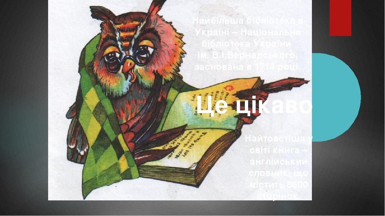 Найтовстіша у світі книга – англійський словник, що містить 8600 сторінок. Це цікаво Найбільша бібліотека в Україні – Національна бібліотека Україн...