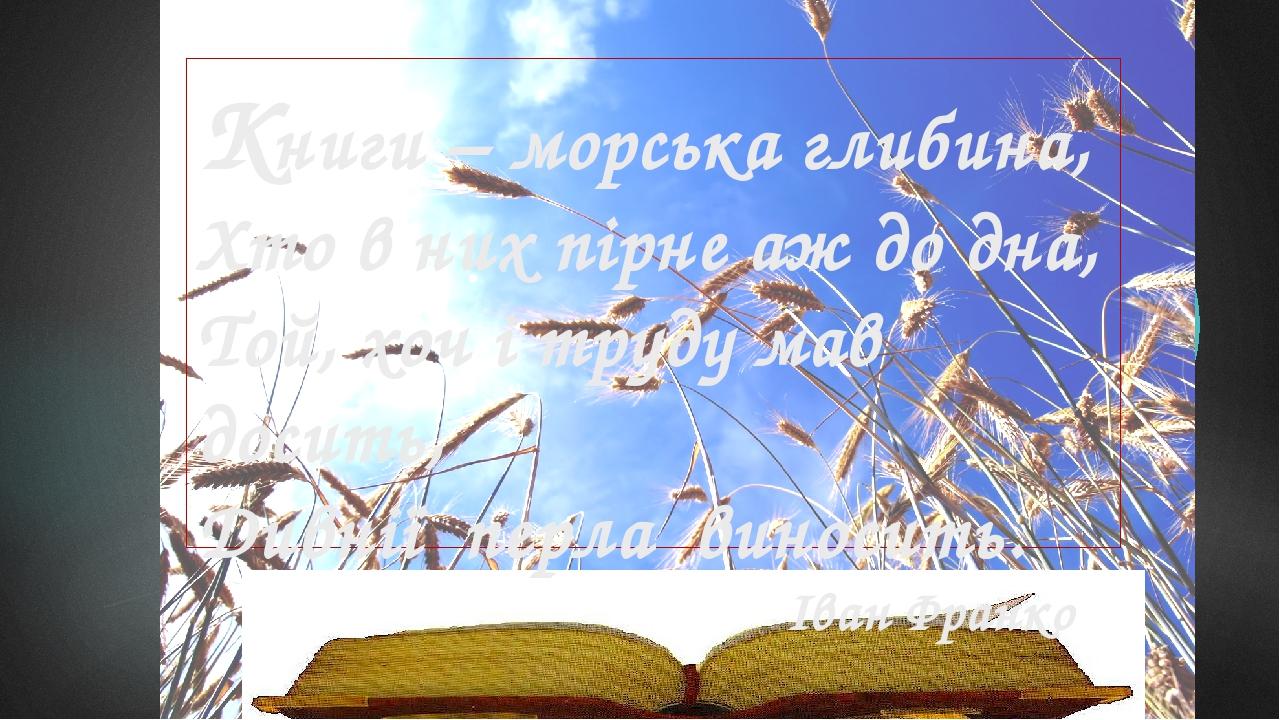 Книги – морська глибина, Хто в них пірне аж до дна, Той, хоч і труду мав досить, Дивнії перла виносить. Іван Франко