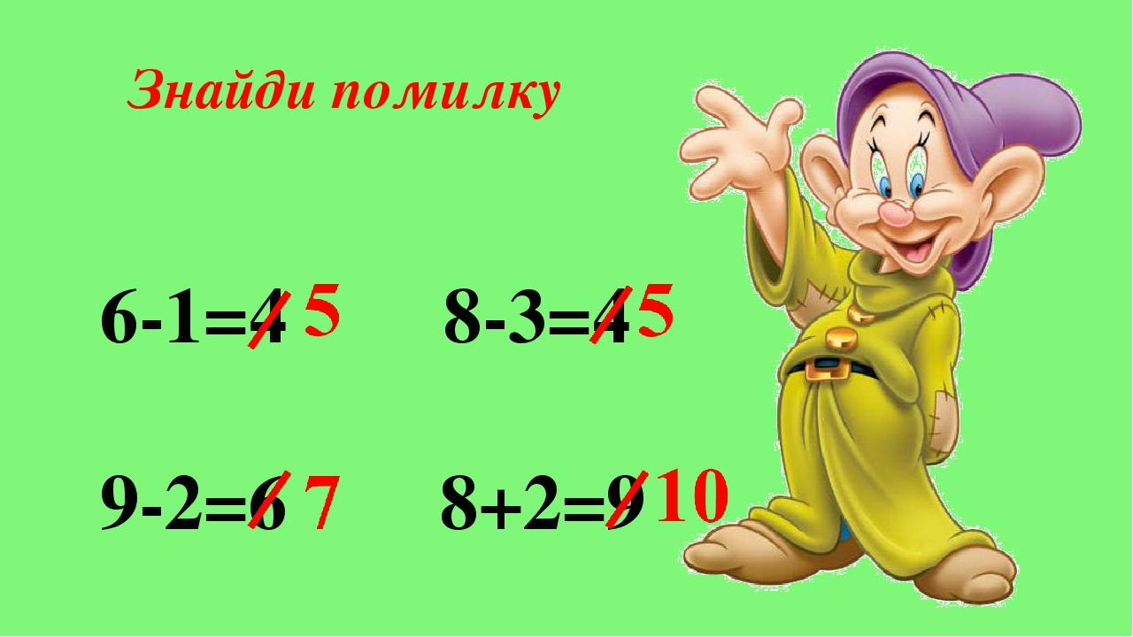 Знайди помилку 6-1=4 8-3=4 9-2=6 8+2=9