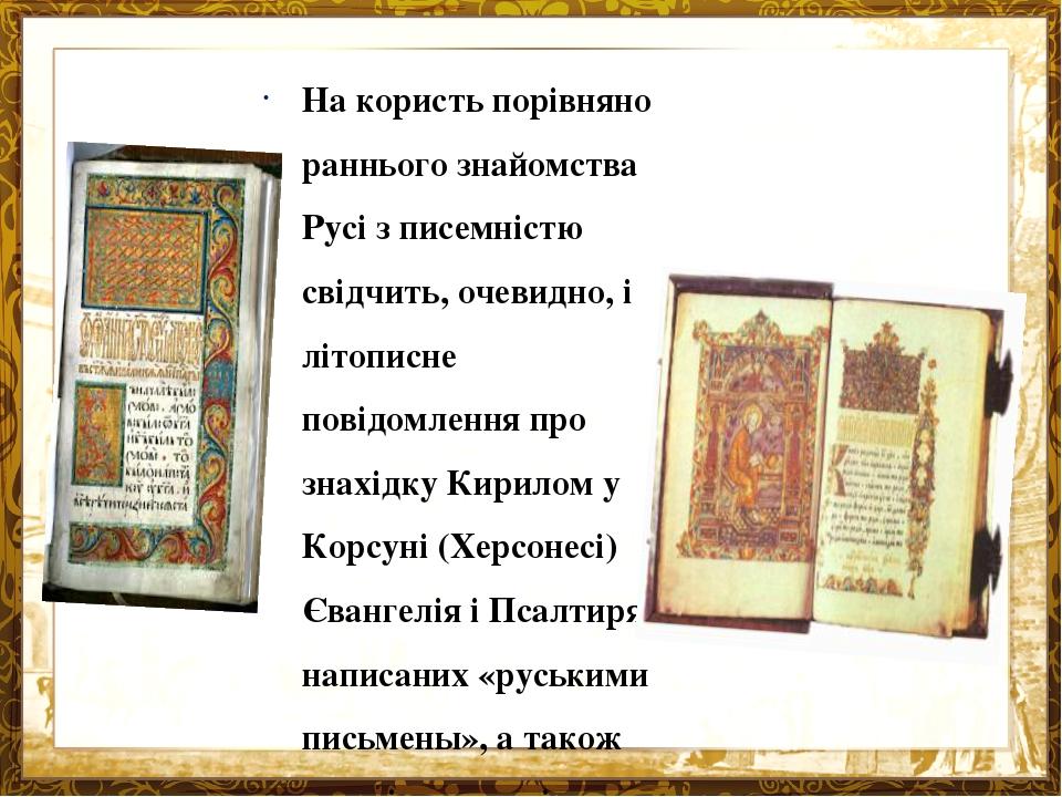 На користь порівняно раннього знайомства Русі з писемністю свідчить, очевидно, і літописне повідомлення про знахідку Кирилом у Корсуні (Херсонесі) ...