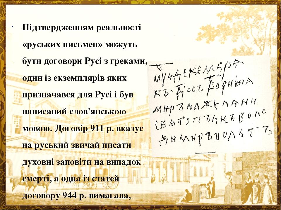 Підтвердженням реальності «руських письмен» можуть бути договори Русі з греками, один із екземплярів яких призначався для Русі і був написаний слов...