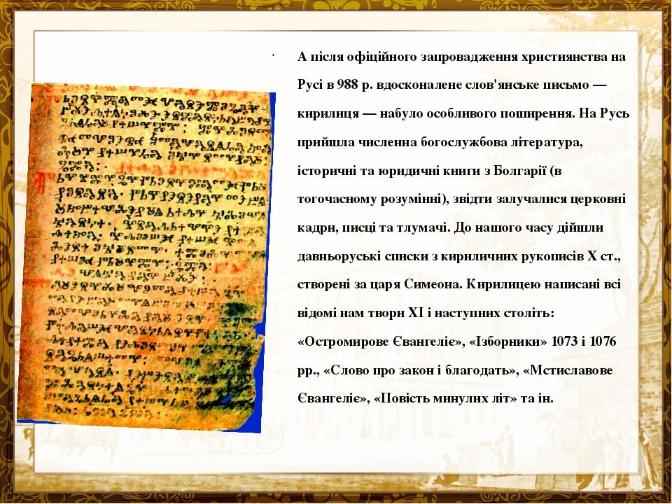 А після офіційного запровадження християнства на Русі в 988 р. вдосконалене слов'янське письмо — кирилиця — набуло особливого поширення. На Русь пр...
