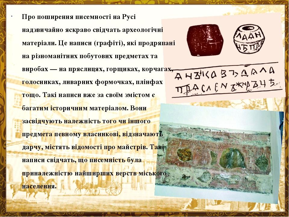 Про поширення писемності на Русі надзвичайно яскраво свідчать археологічні матеріали. Це написи (графіті), які продряпані на різноманітних побутови...
