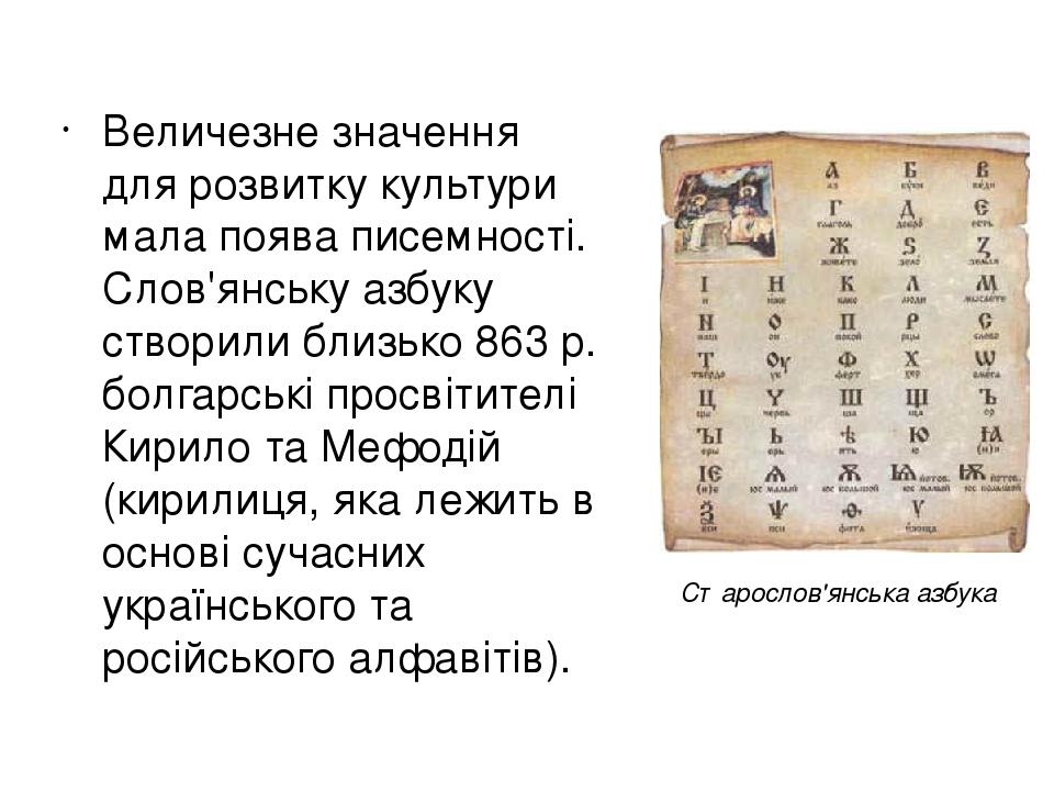 Величезне значення для розвитку культури мала поява писемності. Слов'янську азбуку створили близько 863 р. болгарські просвітителі Кирило та Мефоді...