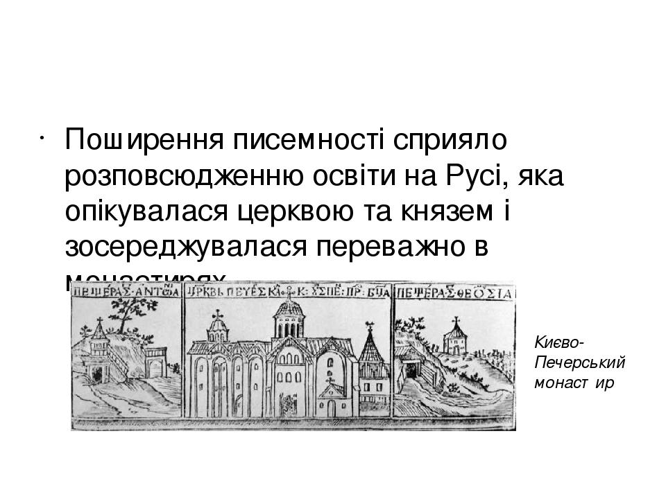 Поширення писемності сприяло розповсюдженню освіти на Русі, яка опікувалася церквою та князем і зосереджувалася переважно в монастирях. Києво-Пече...