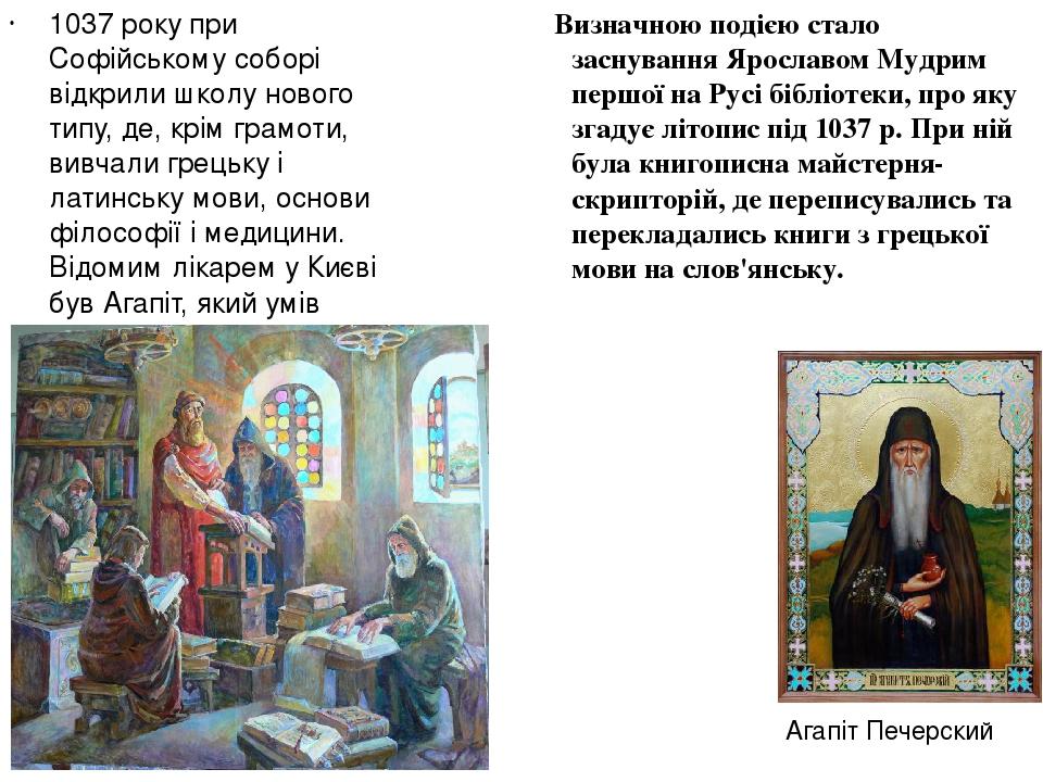 1037 року при Софійському соборі відкрили школу нового типу, де, крім грамоти, вивчали грецьку і латинську мови, основи філософії і медицини. Відом...