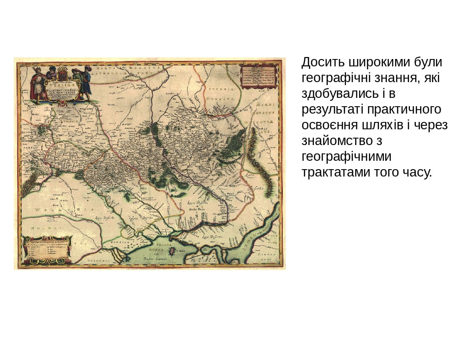 Досить широкими були географічні знання, які здобувались і в результаті практичного освоєння шляхів і через знайомство з географічними трактатами т...