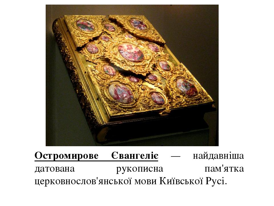 Остромирове Євангеліє — найдавніша датована рукописна пам'ятка церковнослов'янської мови Київської Русі.