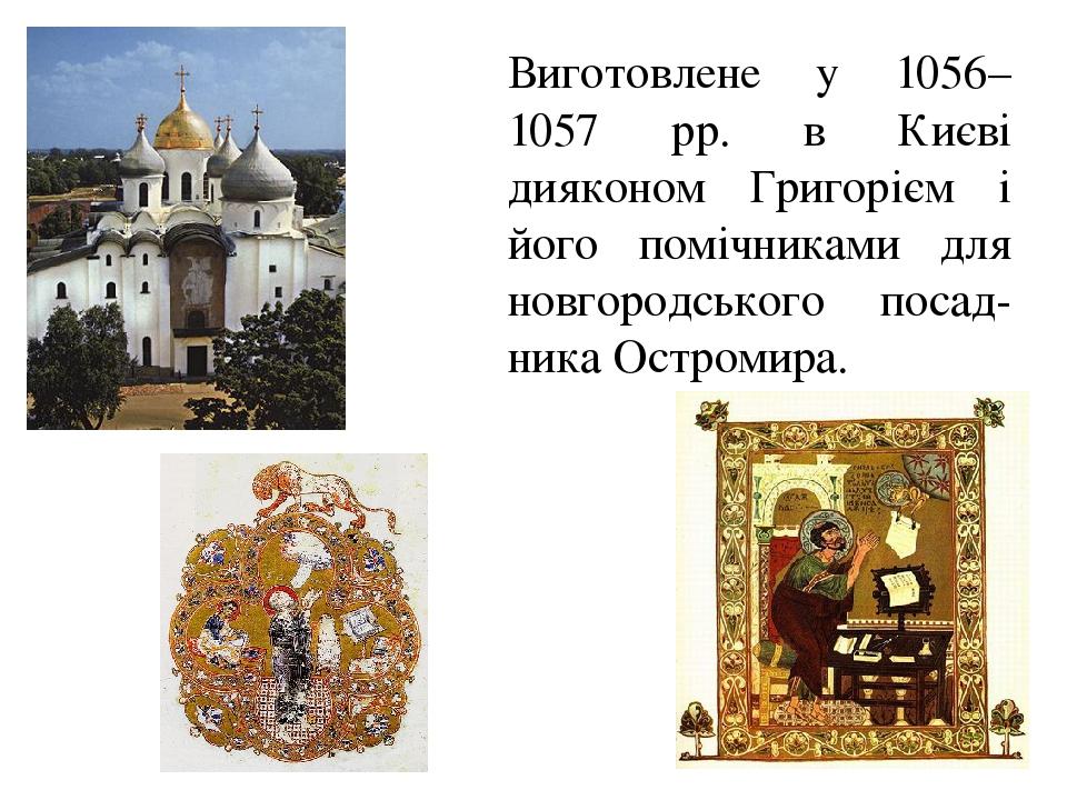 Виготовлене у 1056–1057 рр. в Києві дияконом Григорієм і його помічниками для новгородського посад-ника Остромира.
