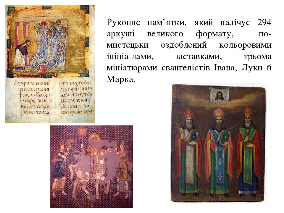 Рукопис пам'ятки, який налічує 294 аркуші великого формату, по- мистецьки оздоблений кольоровими ініціа-лами, заставками, трьома мініатюрами єванге...
