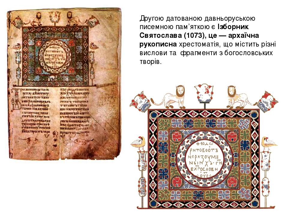 Другою датованою давньоруською писемною пам'яткою є Ізборник Святослава (1073), це — архаїчна рукописна хрестоматія, що містить різні вислови та фр...