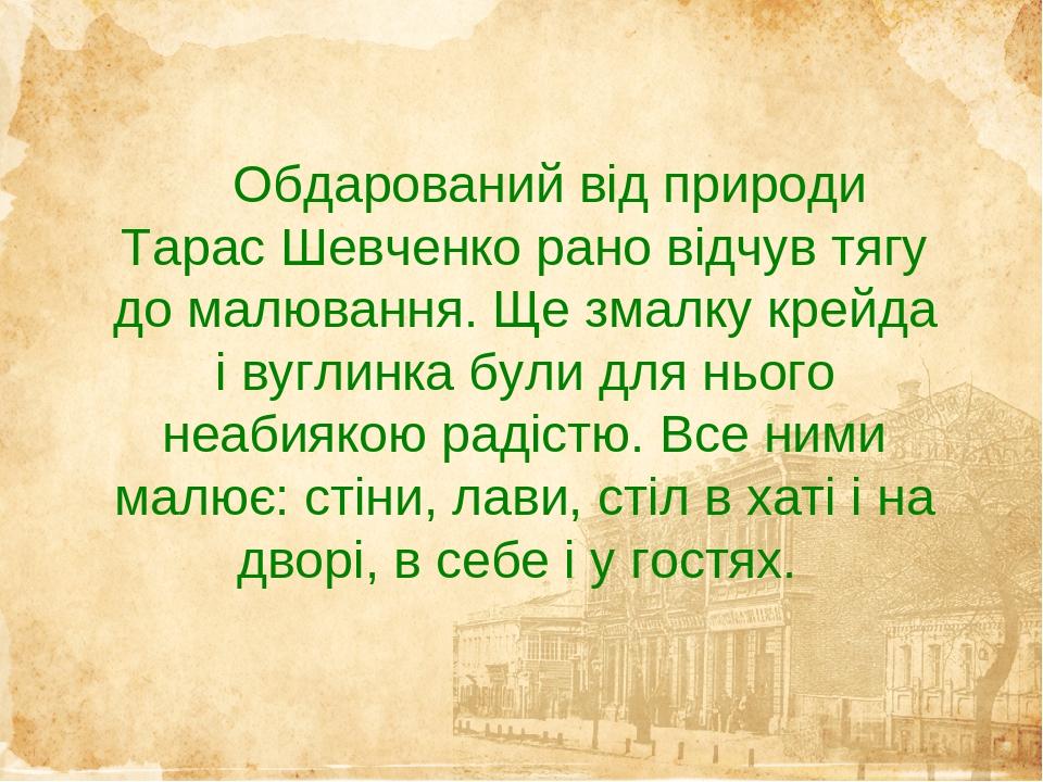 Обдарований від природи Тарас Шевченко рано відчув тягу до малювання. Ще змалку крейда і вуглинка були для нього неабиякою радістю. Все ними малює:...