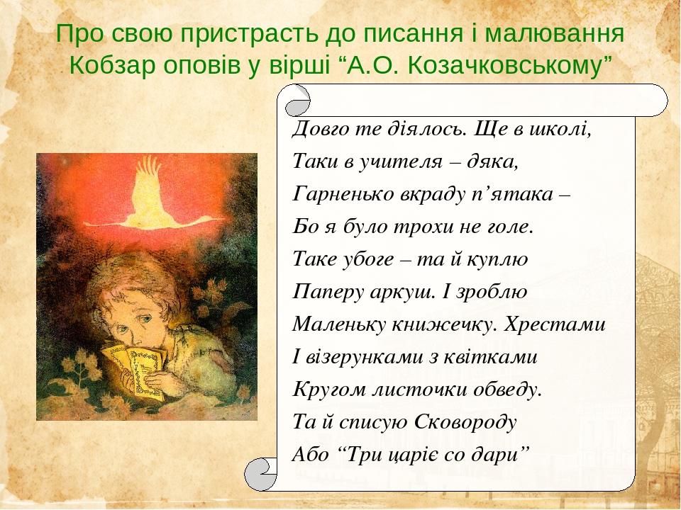 """Про свою пристрасть до писання і малювання Кобзар оповів у вірші """"А.О. Козачковському"""" Довго те діялось. Ще в школі, Таки в учителя – дяка, Гарнень..."""