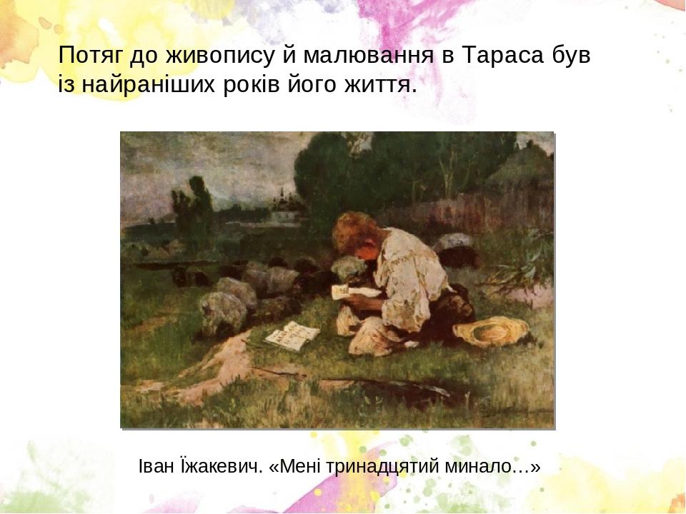 Потяг до живопису й малювання в Тараса був із найраніших років його життя. Іван Їжакевич. «Мені тринадцятий минало…»