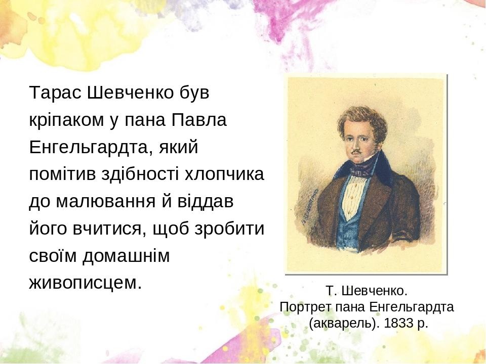 Тарас Шевченко був кріпаком у пана Павла Енгельгардта, який помітив здібності хлопчика до малювання й віддав його вчитися, щоб зробити своїм домашн...