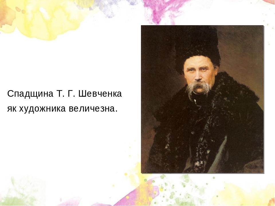 Спадщина Т. Г. Шевченка як художника величезна.