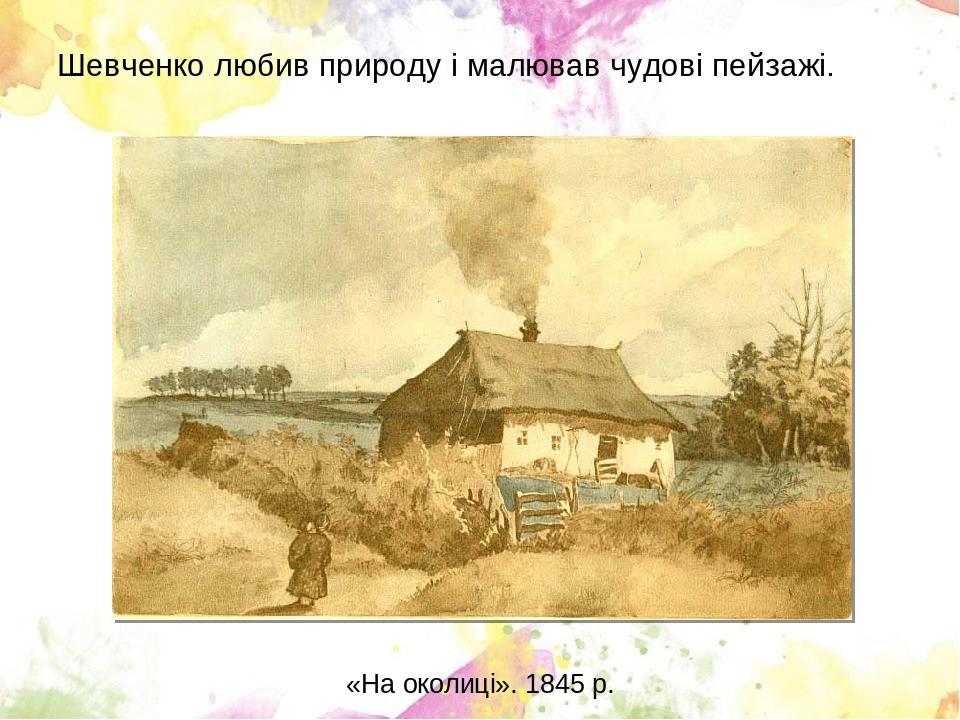 Шевченко любив природу і малював чудові пейзажі. «На околиці». 1845 р.