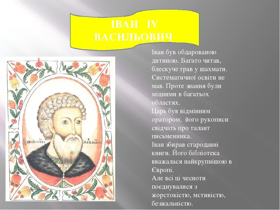 ІВАН IV ВАСИЛЬОВИЧ Іван був обдарованою дитиною. Багато читав, блескуче грав у шахмати. Систематичної освіти не мав. Проте знання були міцними в ба...