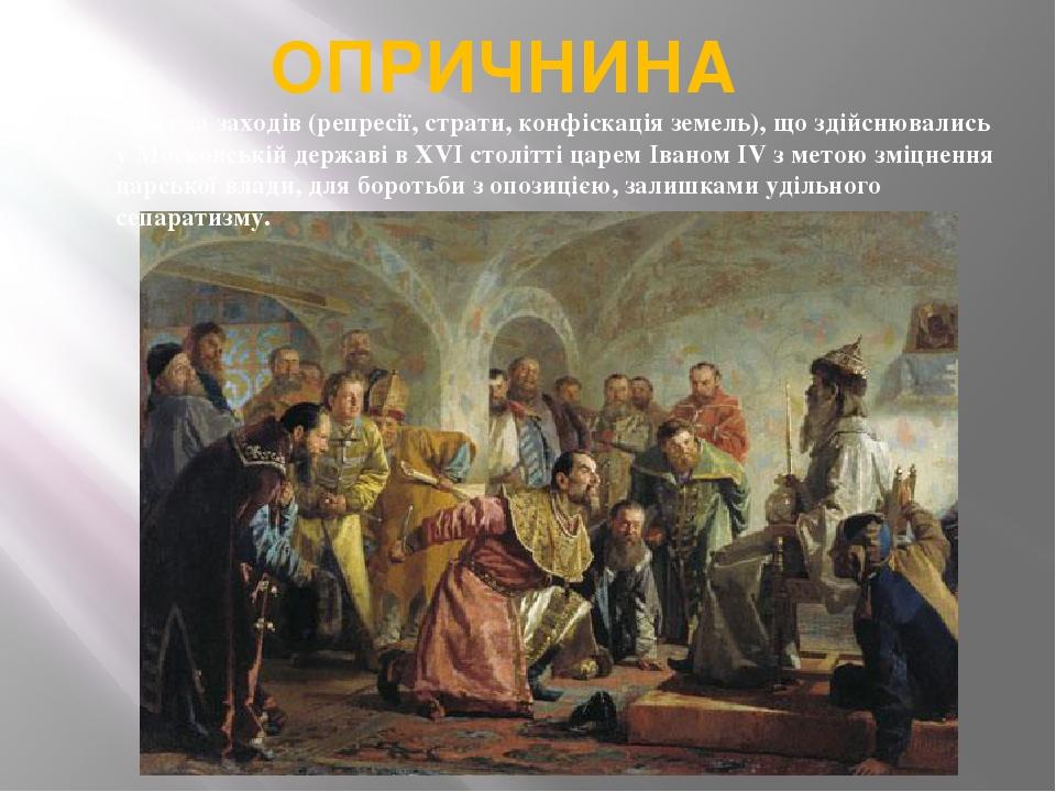 ОПРИЧНИНА система заходів (репресії, страти, конфіскація земель), що здійснювались у Московській державі в XVI столітті царем Іваном IV з метою змі...