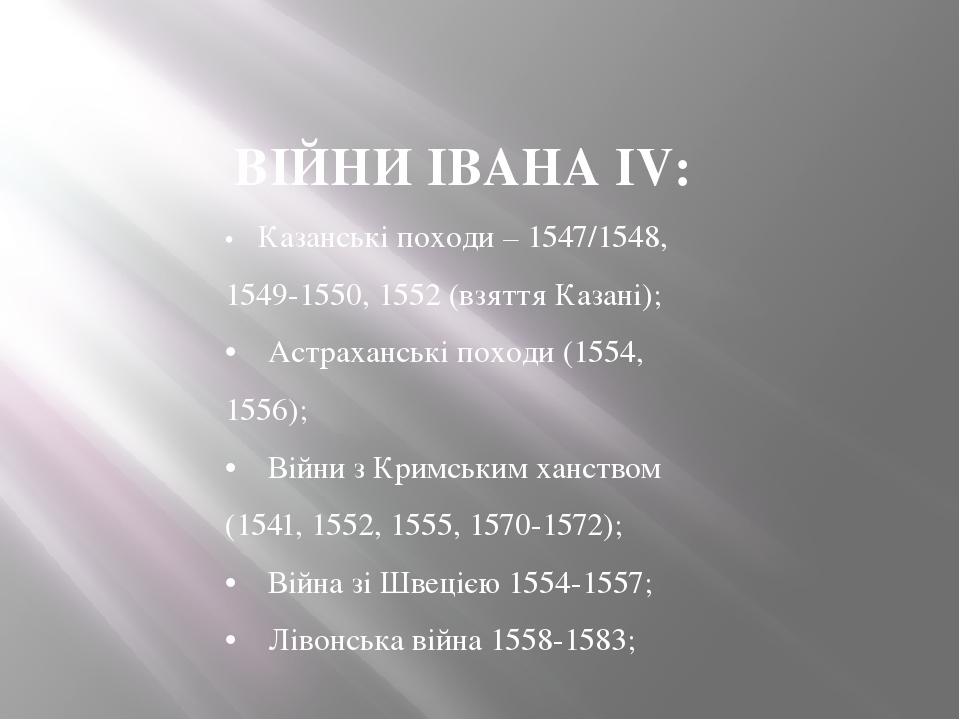 ВІЙНИ ІВАНА IV: •Казанські походи – 1547/1548, 1549-1550, 1552 (взяття Казані); • Астраханські походи (1554, 1556); • Війни з Кримським х...