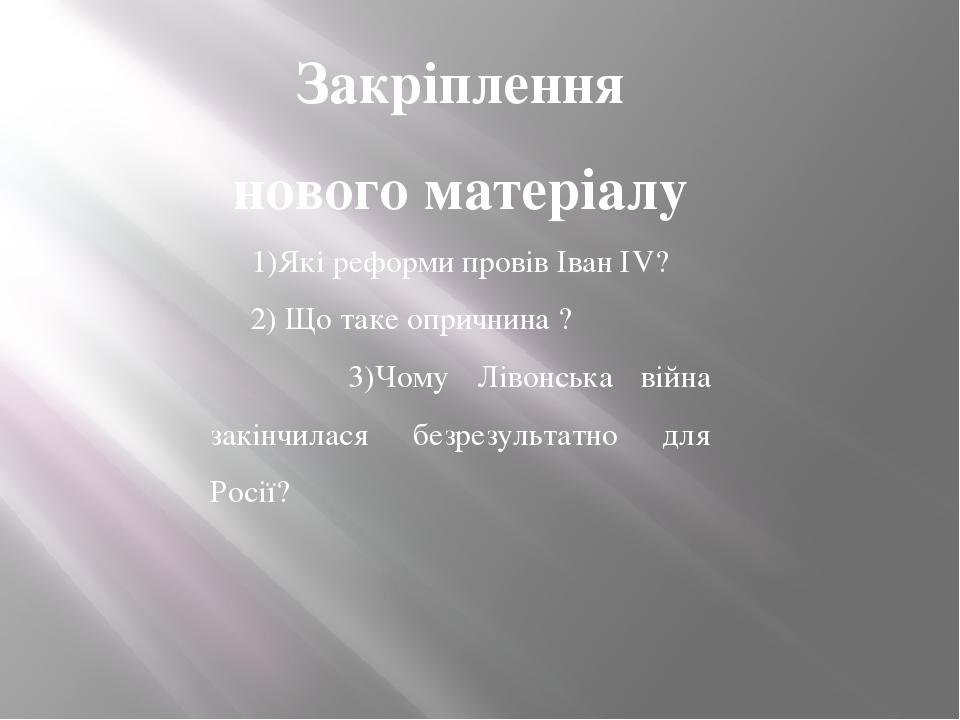 Закріплення нового матеріалу 1)Які реформи провів Іван ІV? 2) Що таке опричнина ? 3)Чому Лівонська війна закінчилася безрезультатно для Росії?
