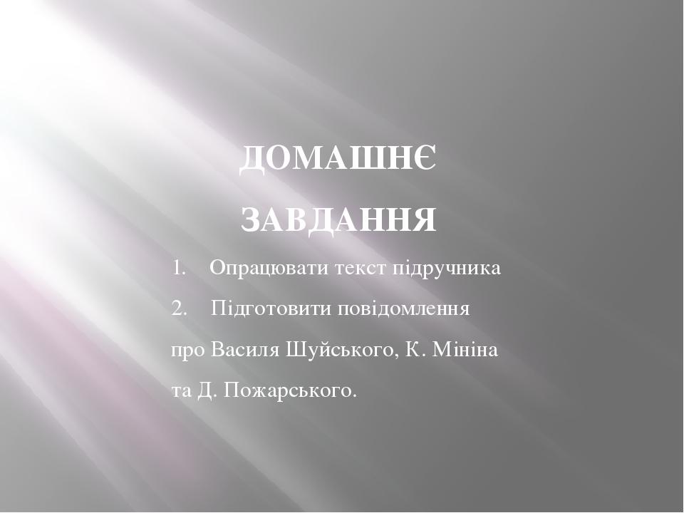 ДОМАШНЄ ЗАВДАННЯ 1. Опрацювати текст підручника 2. Підготовити повідомлення про Василя Шуйського, К. Мініна та Д. Пожарського.
