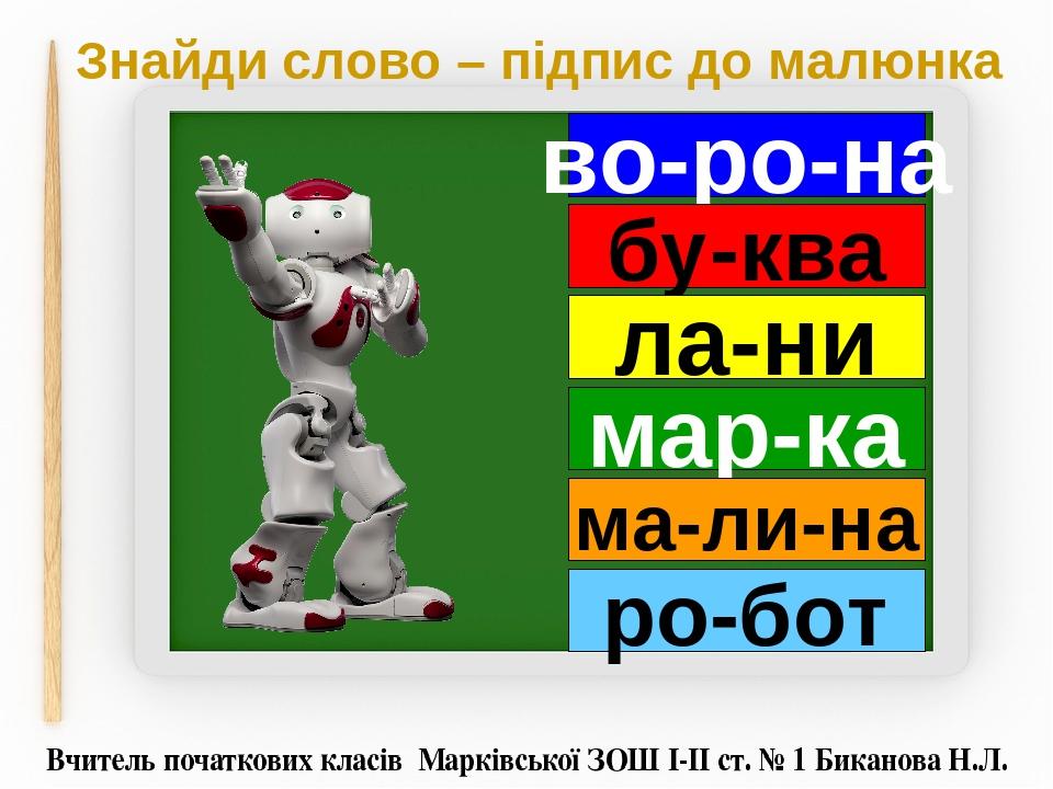 Знайди слово – підпис до малюнка во-ро-на бу-ква ла-ни мар-ка ма-ли-на ро-бот