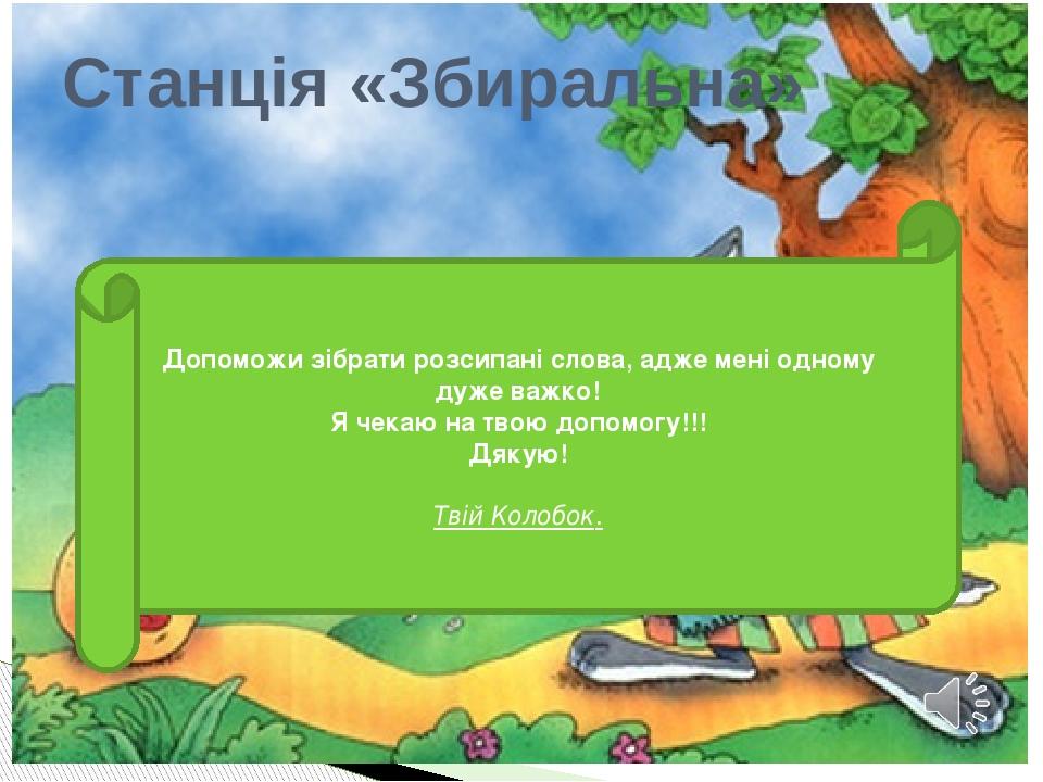 Станція «Збиральна» Допоможи зібрати розсипані слова, адже мені одному дуже важко! Я чекаю на твою допомогу!!! Дякую! Твій Колобок.