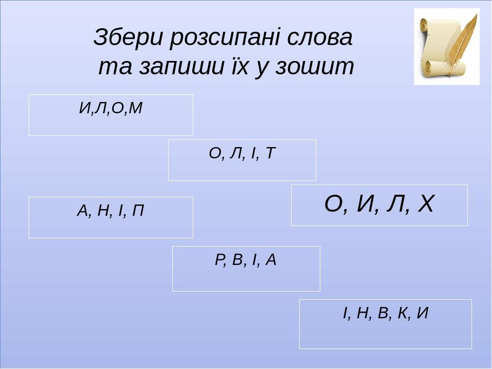 Збери розсипані слова та запиши їх у зошит И,Л,О,М О, Л, І, Т О, И, Л, Х А, Н, І, П Р, В, І, А І, Н, В, К, И