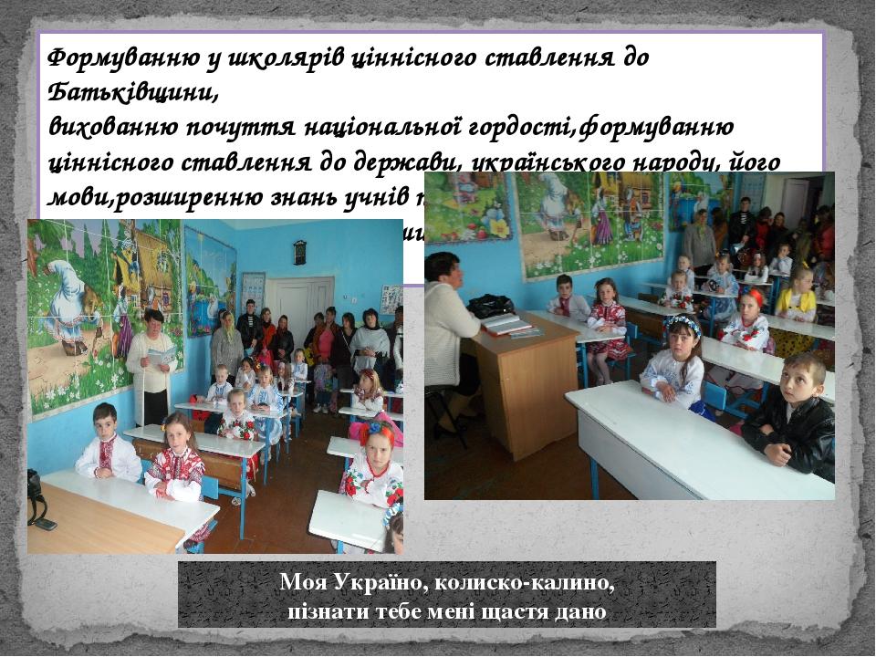 Моя Україно, колиско-калино, пізнати тебе мені щастя дано Формуванню у школярів ціннісного ставлення до Батьківщини, вихованню почуття національної...