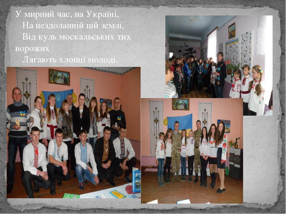 У мирний час, на Україні, На нездоланній цій землі, Від куль москальських тих ворожих Лягають хлопці молоді.