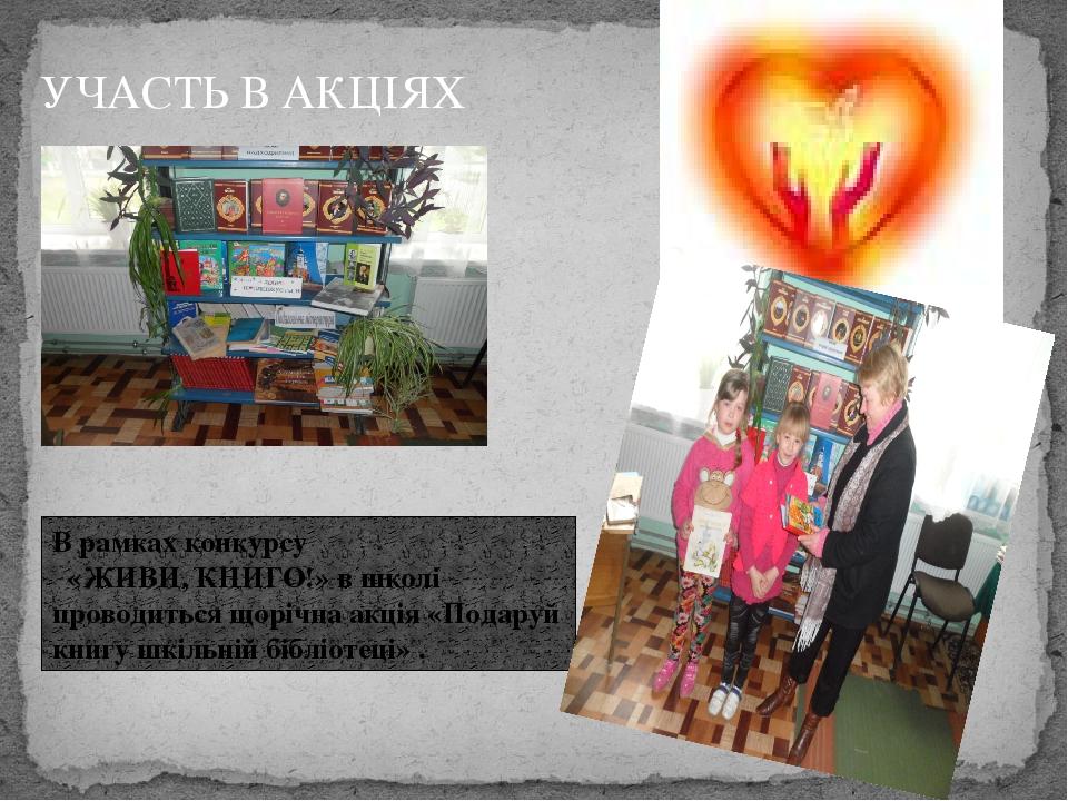 В рамках конкурсу «ЖИВИ, КНИГО!» в школі проводиться щорічна акція «Подаруй книгу шкільній бібліотеці» . УЧАСТЬ В АКЦІЯХ