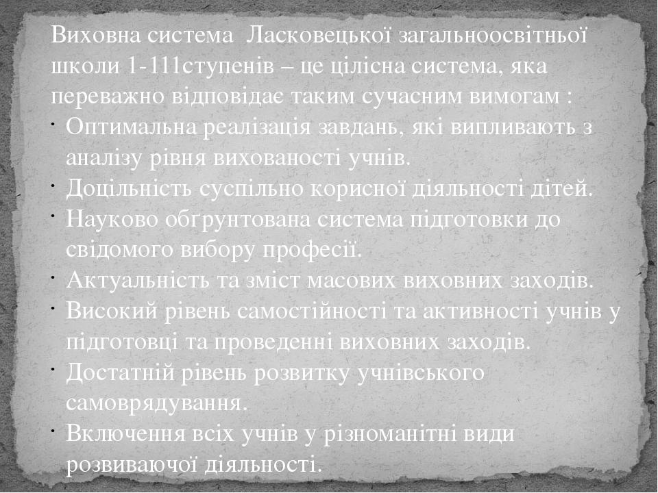 Виховна система Ласковецької загальноосвітньої школи 1-111ступенів – це цілісна система, яка переважно відповідає таким сучасним вимогам : Оптималь...