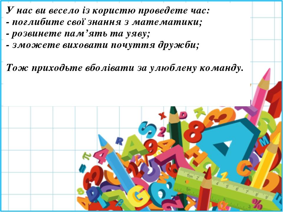 У нас ви весело із користю проведете час: - поглибите свої знання з математики; - розвинете пам'ять та уяву; - зможете виховати почуття дружби; Тож...