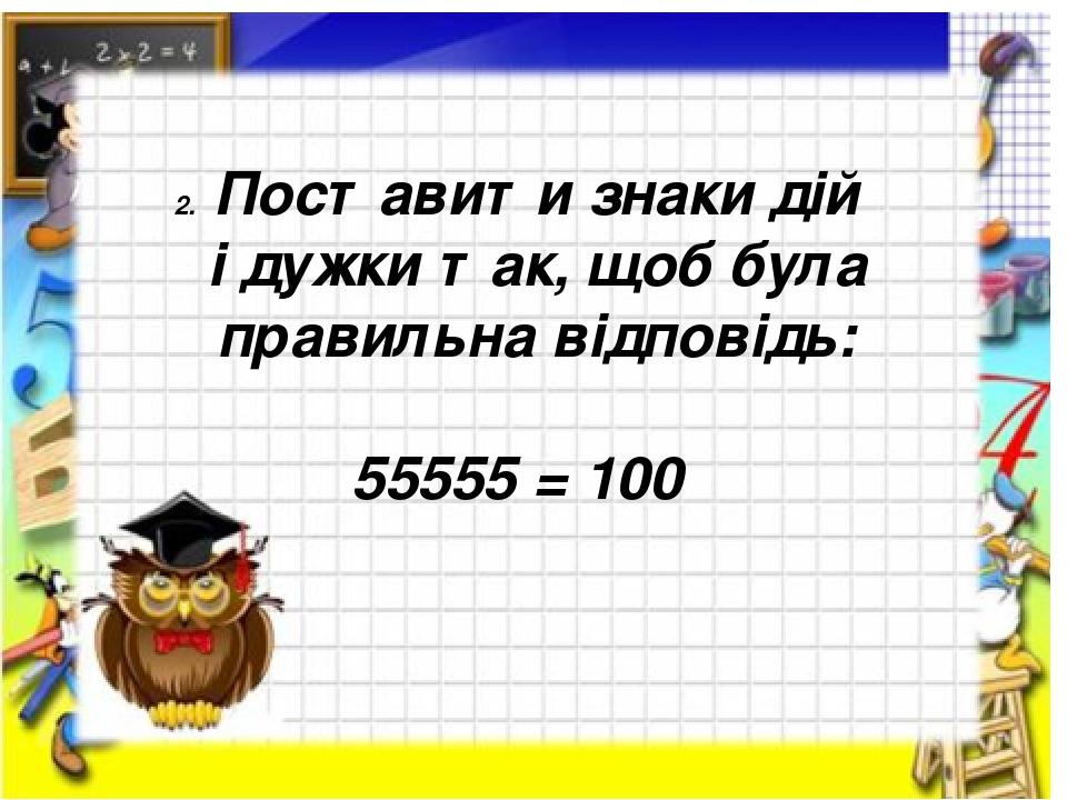 Поставити знаки дій і дужки так, щоб була правильна відповідь: 55555 = 100