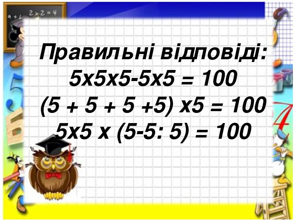 Правильні відповіді: 5x5x5-5x5 = 100 (5 + 5 + 5 +5) х5 = 100 5х5 х (5-5: 5) = 100