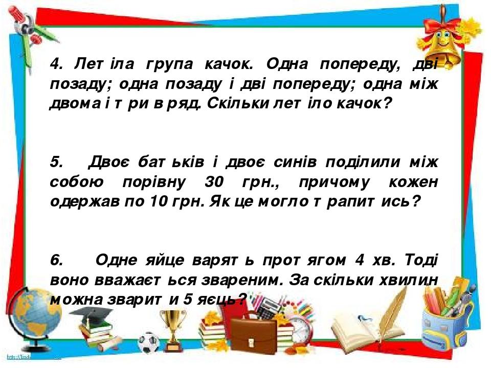 4. Летіла група качок. Одна попереду, дві позаду; одна позаду і дві попереду; одна між двома і три в ряд. Скільки летіло качок? 5. Двоє батьків і д...