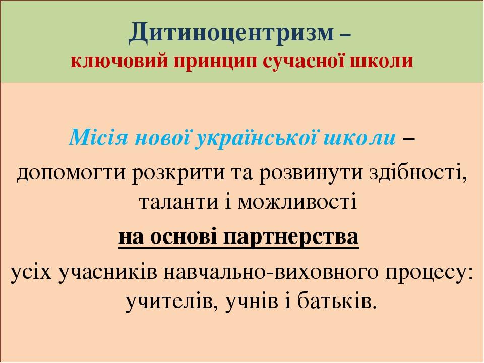 Дитиноцентризм – ключовий принцип сучасної школи Місія нової української школи – допомогти розкрити та розвинути здібності, таланти і можливості на...