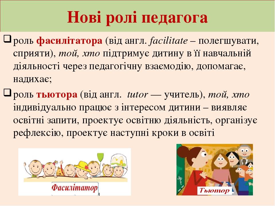 Нові ролі педагога роль фасилітатора (від англ. facilitate – полегшувати, сприяти), той, хто підтримує дитину в її навчальній діяльності через педа...