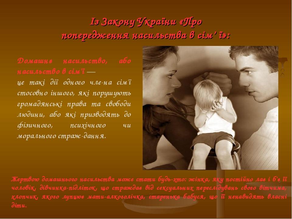 Із Закону України «Про попередження насильства в сім' ї»: Домашнє насильство, або насильство в сім'ї — це такі дії одного члена сім'ї стосовно інш...