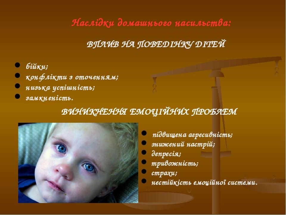 Наслідки домашнього насильства: ВПЛИВ НА ПОВЕДІНКУ ДІТЕЙ бійки; конфлікти з оточенням; низька успішність; замкненість. ВИНИКНЕННЯ ЕМОЦІЙНИХ ПРОБЛЕМ...